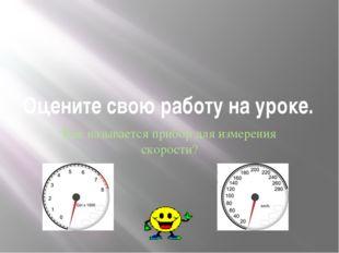 Оцените свою работу на уроке. Как называется прибор для измерения скорости?