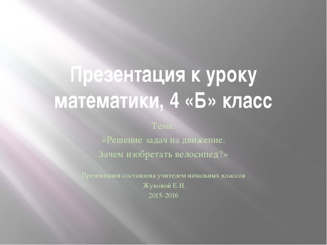 Презентация к уроку математики, 4 «Б» класс Тема: «Решение задач на движение....