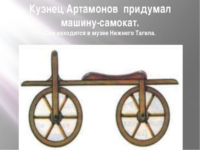 Кузнец Артамонов придумал машину-самокат. Она находится в музее Нижнего Тагила.