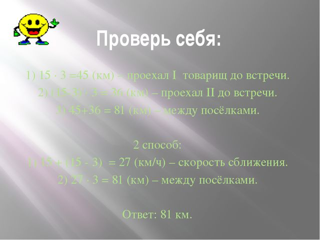 Проверь себя: 1) 15 ∙ 3 =45 (км) – проехал I товарищ до встречи. 2) (15-3) ∙...