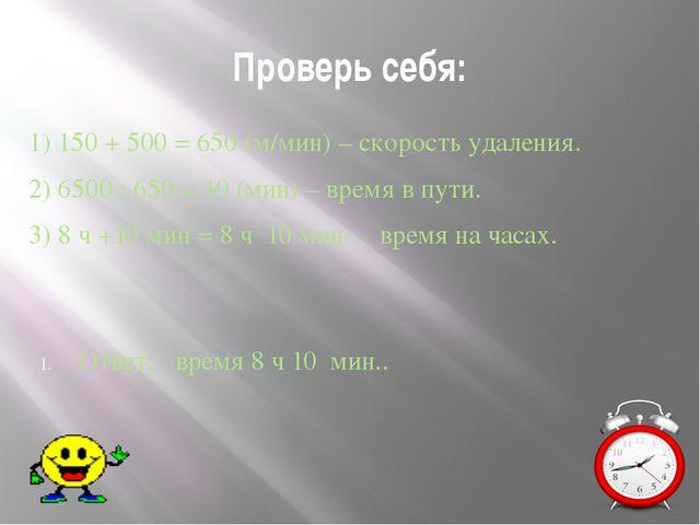 Проверь себя: 1) 150 + 500 = 650 (м/мин) – скорость удаления. 2) 6500 : 650 =...