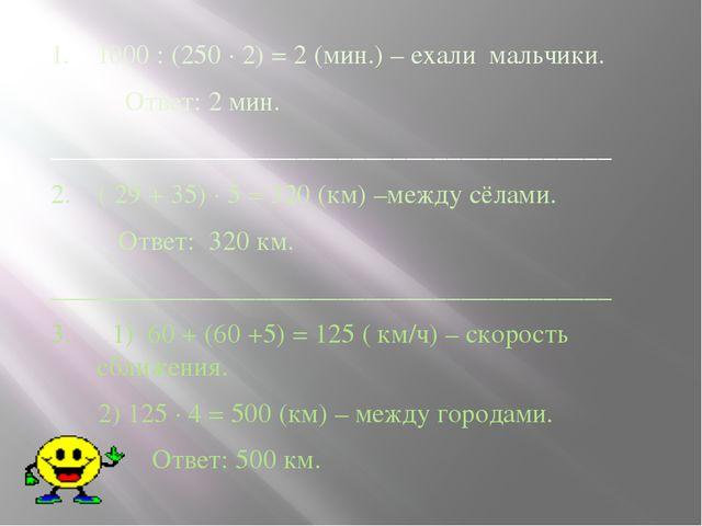 1. 1000 : (250 ∙ 2) = 2 (мин.) – ехали мальчики. Ответ: 2 мин. ______________...