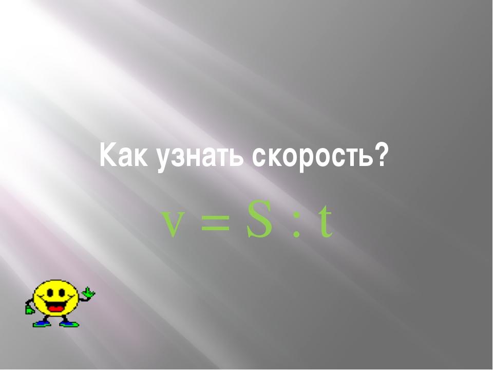 Как узнать скорость? v = S : t