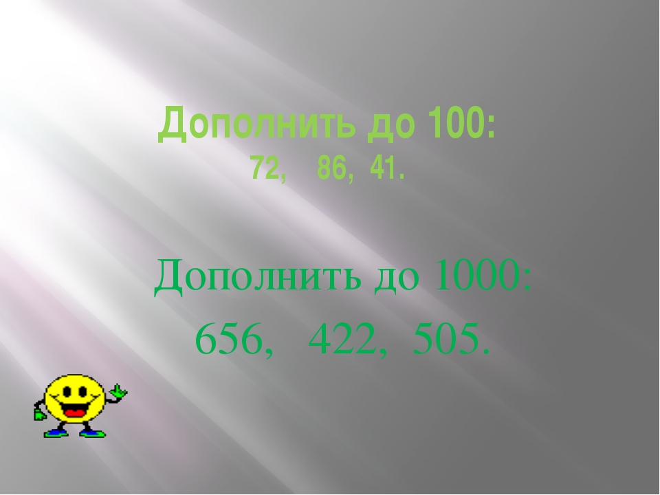 Дополнить до 100: 72, 86, 41. Дополнить до 1000: 656, 422, 505.