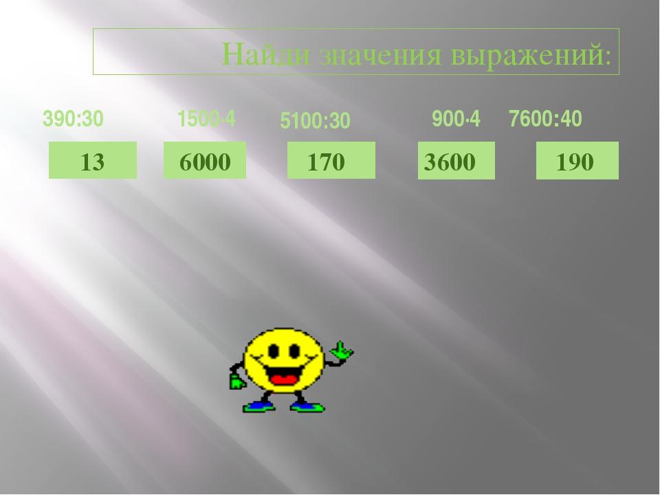 13 6000 190 3600 170 Найди значения выражений: 390:30 1500·4 5100:30 900·4 76...
