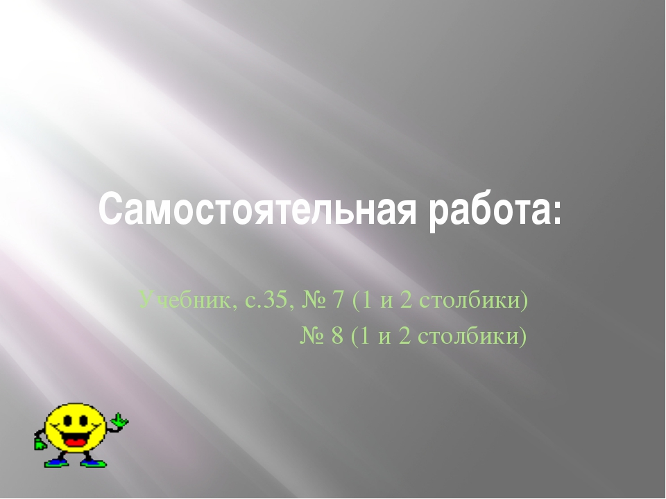 Самостоятельная работа: Учебник, с.35, № 7 (1 и 2 столбики) № 8 (1 и 2 столби...