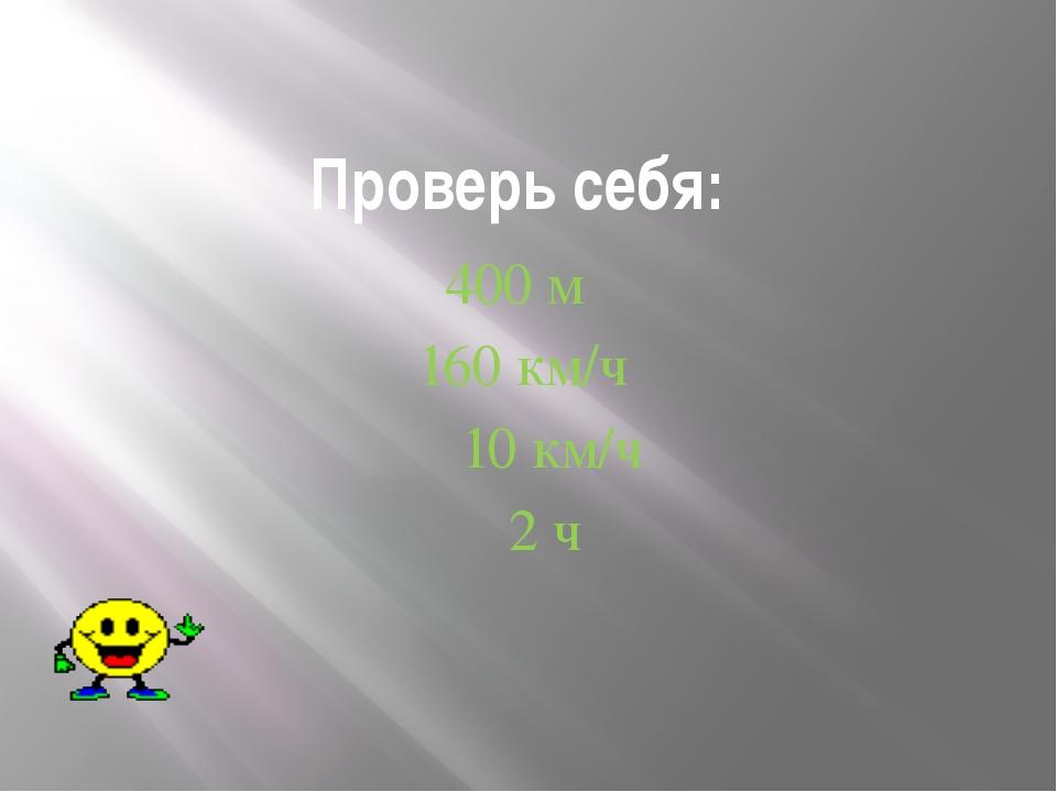 Проверь себя: 400 м 160 км/ч 10 км/ч 2 ч