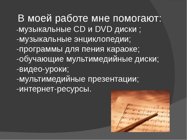 В моей работе мне помогают: -музыкальные CD и DVD диски ; -музыкальные энцик...