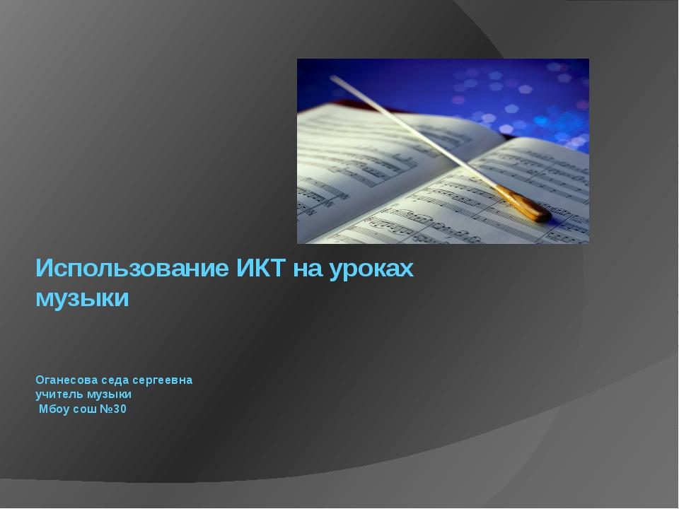 Использование ИКТ на уроках музыки Оганесова седа сергеевна учитель музыки Мб...