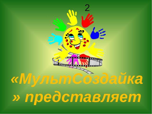 2 «МультСоздайка» представляет