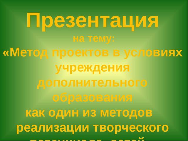Презентация на тему: «Метод проектов в условиях учреждения дополнительного об...