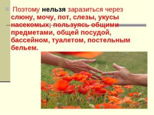 Поэтому нельзя заразиться через слюну, мочу, пот, слезы, укусы насекомых; по