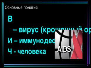 Основные понятия: В – вирус (крошечный организм, микроб) И – иммунодефицита Ч