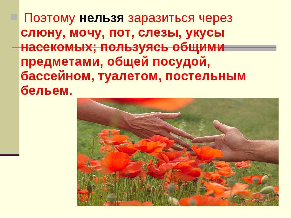 Поэтому нельзя заразиться через слюну, мочу, пот, слезы, укусы насекомых; по...