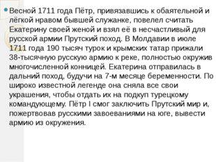 Весной 1711года Пётр, привязавшись к обаятельной и лёгкой нравом бывшей служ