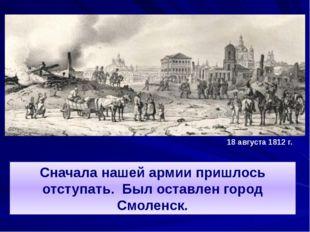 Сначала нашей армии пришлось отступать. Был оставлен город Смоленск. 18 авгус