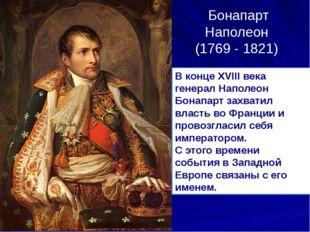Бонапарт Наполеон (1769 - 1821) В конце XVIII века генерал Наполеон Бонапарт