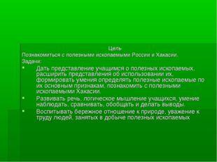 Цель Познакомиться с полезными ископаемыми России и Хакасии. Задачи: Дать пре