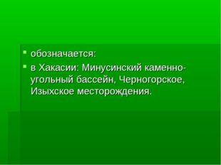 обозначается: в Хакасии: Минусинский каменно-угольный бассейн, Черногорское,