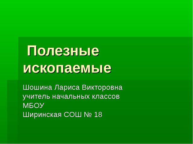 Полезные ископаемые Шошина Лариса Викторовна учитель начальных классов МБОУ...