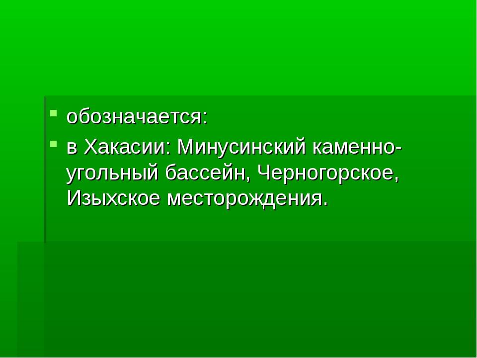 обозначается: в Хакасии: Минусинский каменно-угольный бассейн, Черногорское,...