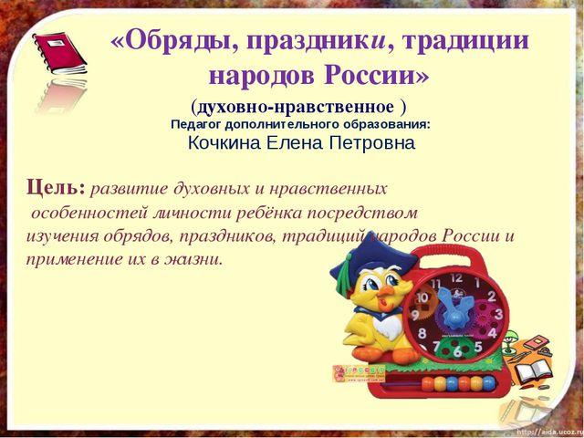 «Обряды, праздники, традиции народов России» (духовно-нравственное ) Педагог...