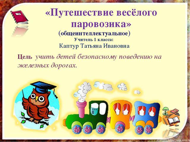 «Путешествие весёлого паровозика» Цель учить детей безопасному поведению на ж...