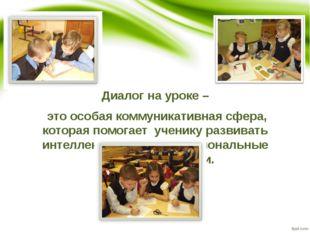 Диалог на уроке – это особая коммуникативная сфера, которая помогает ученику