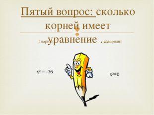 Пятый вопрос: сколько корней имеет уравнение ... 1 вариант х²=0 2 вариант х²