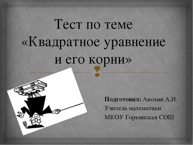 Тест по теме «Квадратное уравнение и его корни» Подготовил: Анохин А.И. Учите...