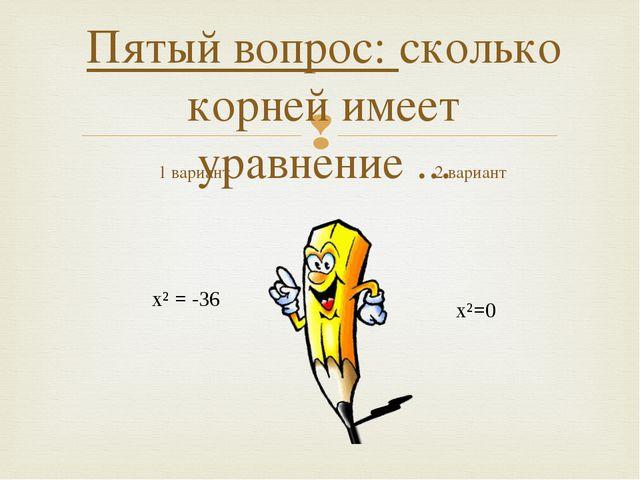 Пятый вопрос: сколько корней имеет уравнение ... 1 вариант х²=0 2 вариант х²...