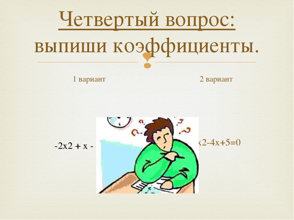 Четвертый вопрос: выпиши коэффициенты. 1 вариант х2-4х+5=0 2 вариант -2х2 + х...