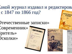 А2.Какой журнал издавал и редактировал поэт с 1847 по 1866 год? 1) «Отечестве