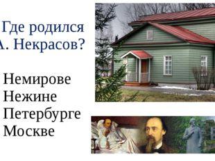 А5. Где родился Н. А. Некрасов? 1) в Немирове 2) в Нежине 3) в Петербурге 4)