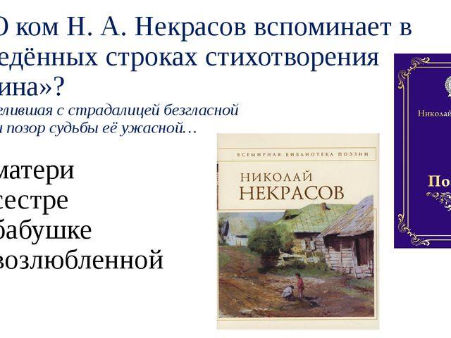 А8. О ком Н. А. Некрасов вспоминает в приведённых строках стихотворения «Роди...