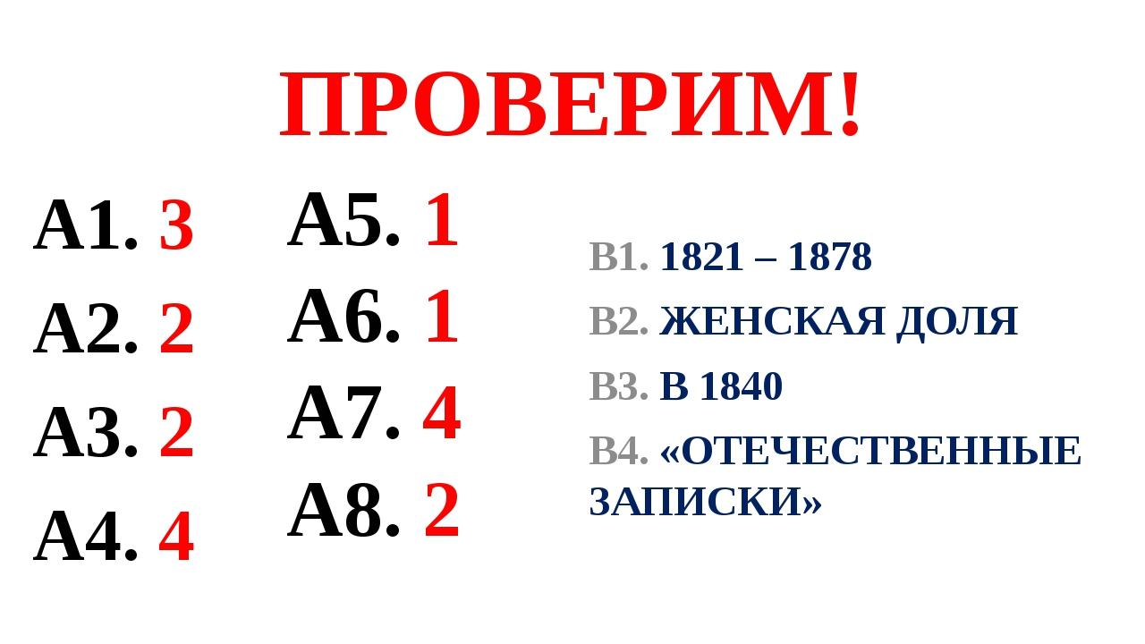 ПРОВЕРИМ! А1. 3 А2. 2 А3. 2 А4. 4 В1. 1821 – 1878 В2. ЖЕНСКАЯ ДОЛЯ В3. В 1840...