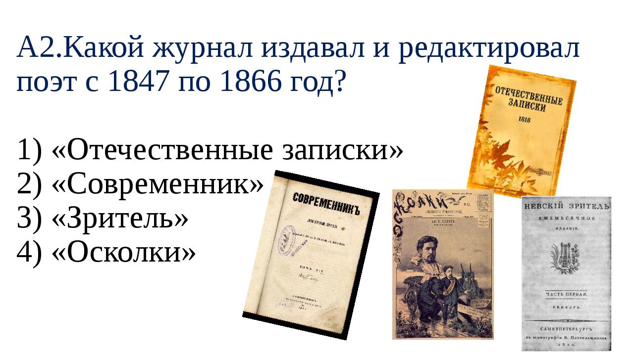 А2.Какой журнал издавал и редактировал поэт с 1847 по 1866 год? 1) «Отечестве...