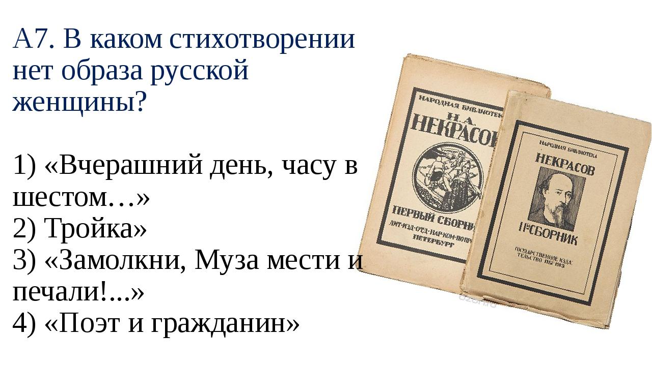 А7. В каком стихотворении нет образа русской женщины? 1) «Вчерашний день, час...