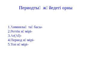 1.Химиялық таңбасы- 2.Реттік нөмірі- 3.Ar(Al)- 4.Период нөмірі- 5.Топ нөмірі-