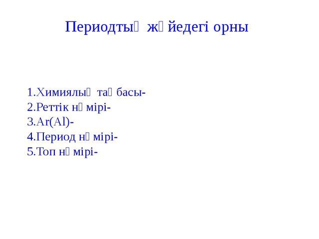 1.Химиялық таңбасы- 2.Реттік нөмірі- 3.Ar(Al)- 4.Период нөмірі- 5.Топ нөмірі-...