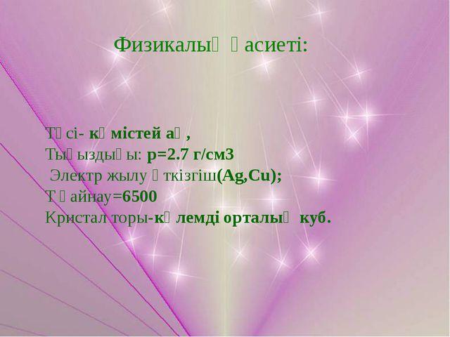 Түсі- күмістей ақ, Тығыздығы: p=2.7 г/см3 Электр жылу өткізгіш(Ag,Cu); T қайн...