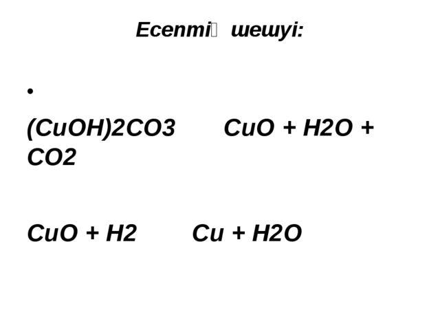 Есептің шешуі:  (CuOH)2CO3 CuO + H2O + CO2  CuO + H2 Cu + H2O