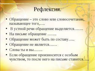 Рефлексия. Обращение – это слово или словосочетание, называющее того,…. В уст
