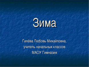 Зима Гилёва Любовь Михайловна, учитель начальных классов МАОУ Гимназия
