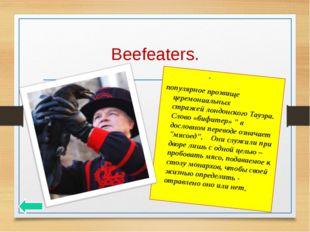 Beefeaters. Бифи́теры- популярное прозвище церемониальных стражейлондонског