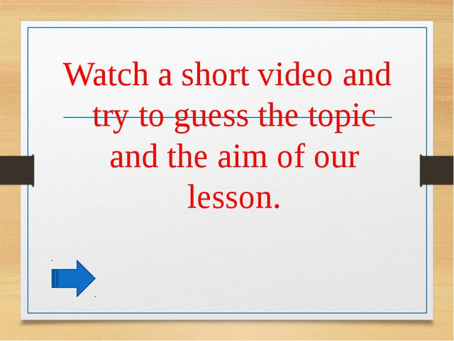 Watch a short video and try to guess the topic and the aim of our lesson.