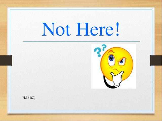 Not Here! назад
