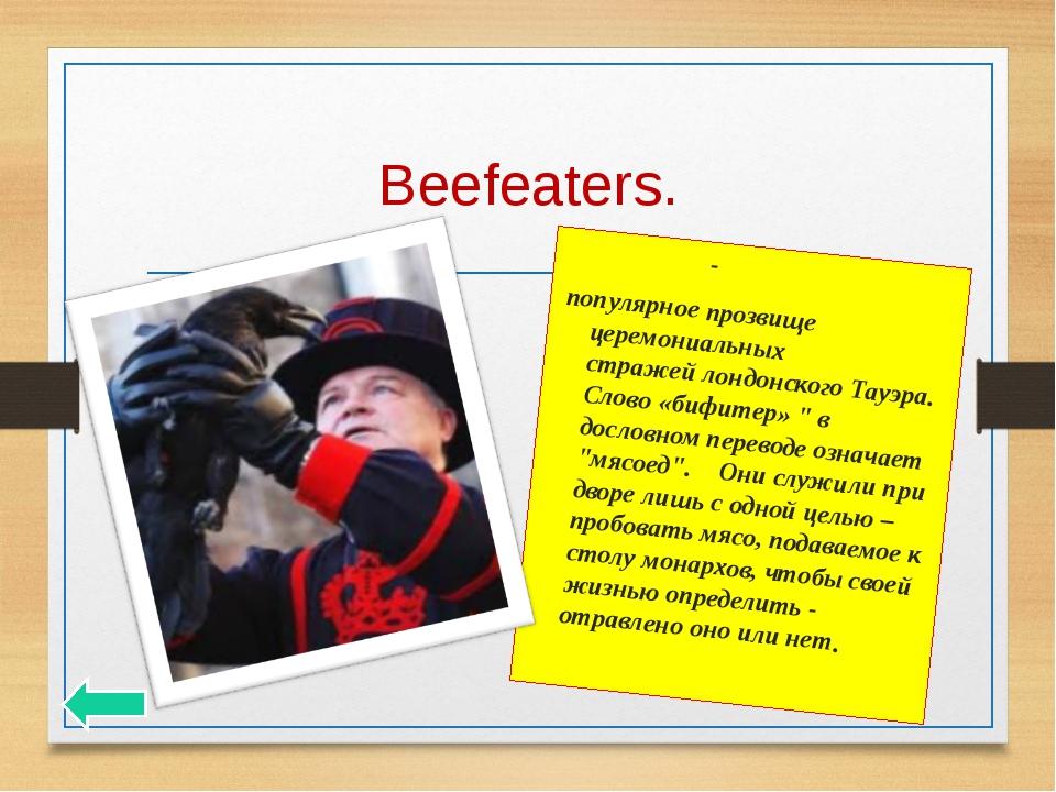 Beefeaters. Бифи́теры- популярное прозвище церемониальных стражейлондонског...
