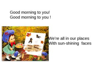 Good morning to you! Good morning to you ! We're all in our places With sun-