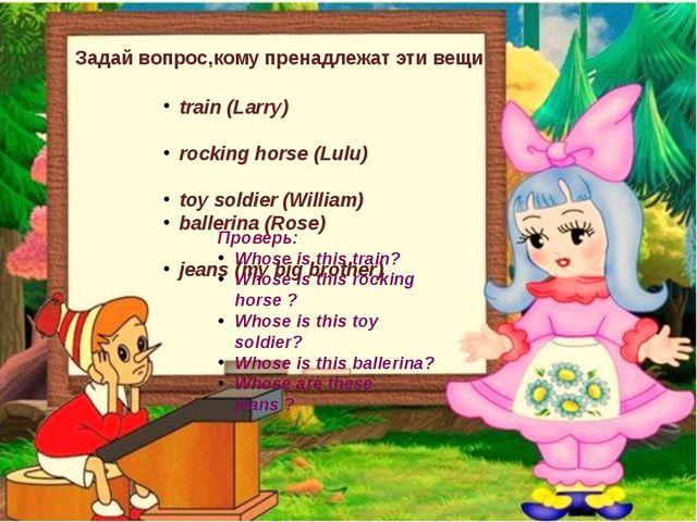 Задай вопрос,кому пренадлежат эти вещи train (Larry) rocking horse (Lulu) toy...